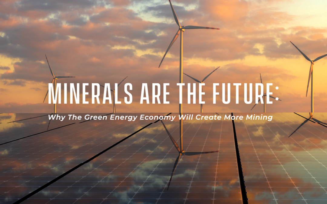 Minerals Are The Future: Why The Green Energy Economy Will Create More Mining